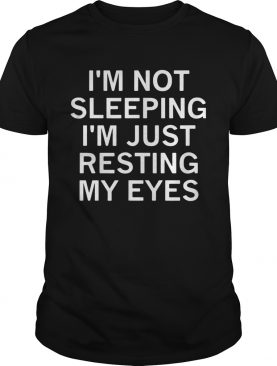 Im not sleeping Im just resting my eyes shirt