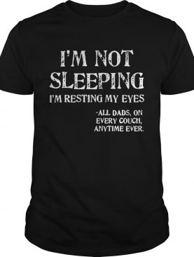 Im not sleeping Im resting my eyes all dad on every couch anytime ever shirt