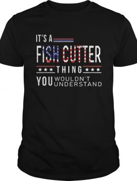 Independence Day its a fish cutter thing you wouldnt understand shirt