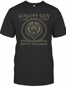 Lions August Guy I Am Who I Am Your Approval Isn'T Needed T-Shirt