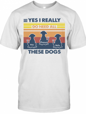 Max Peanut Bella Yes I Really Do Need All These Dogs Vintage T-Shirt