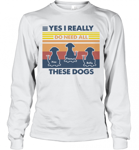 Max Peanut Bella Yes I Really Do Need All These Dogs Vintage T-Shirt Long Sleeved T-shirt
