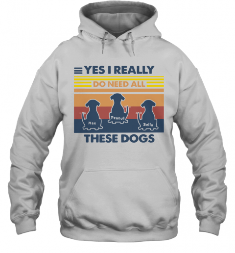 Max Peanut Bella Yes I Really Do Need All These Dogs Vintage T-Shirt Unisex Hoodie