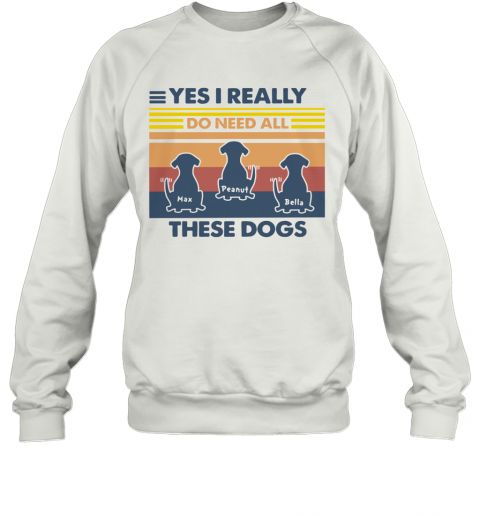 Max Peanut Bella Yes I Really Do Need All These Dogs Vintage T-Shirt Unisex Sweatshirt