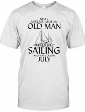 Never Underestimate An Old Man Who Loves Sailing And Was Born In July T-Shirt