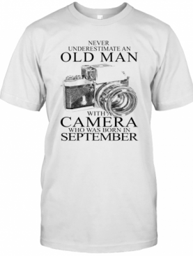 Never Underestimate An Old Man With A Camera Who Was Born In September T-Shirt
