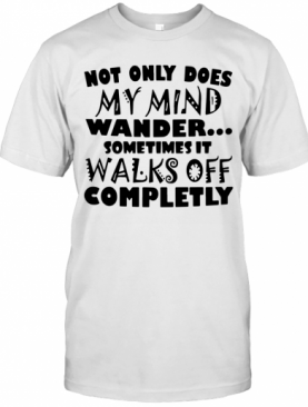 Not Only Does My Mind Wander Sometimes It Walks Off Completely T-Shirt