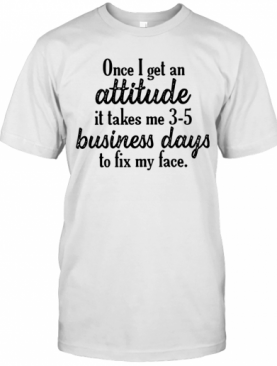 Once I Get An Attitude It Takes Me 3 5 Business Days To Fix My Face T-Shirt