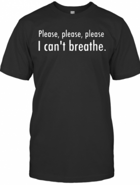 Please, Please, Please I Can'S Breathe T-Shirt