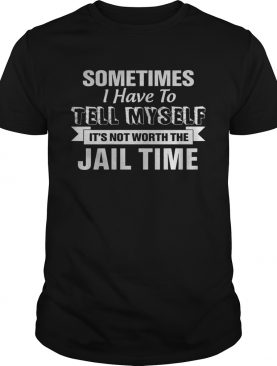 Sometimes I Have To Tell Myself Its Not Worth The Jail Time shirt