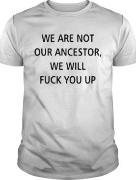We Are Not Our Ancestors We Will Fuck You Up shirt