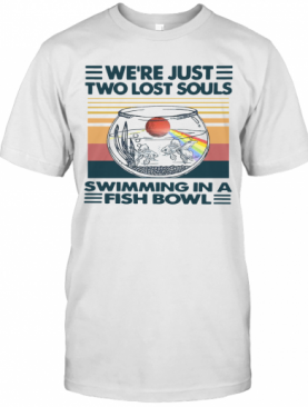 We're Just Two Lost Souls Swimming In A Fish Bowl Vintage T-Shirt
