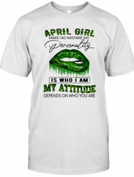 Weed Lips April Girl Make No Mistake My Personality Is Who I Am My Attitude Depends On Who You Are T-Shirt