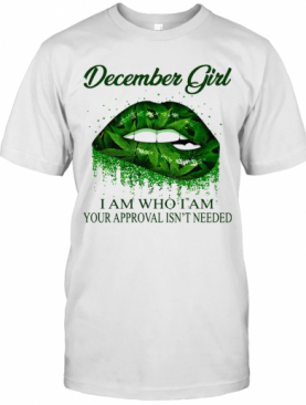 Weed Lips December Girl I Am Who I Am Your Approval Isn'T Needed T-Shirt