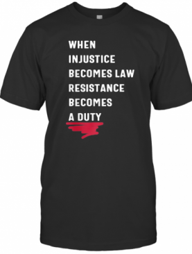 When Injustice Becomes Law Resistance Becomes Duty 2020 T-Shirt
