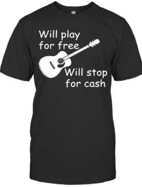 Will Play For Free Will Stop For Cash T-Shirt