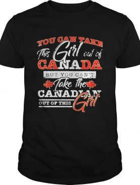 You can take this girl out of canada but you cant take the canadian out of this girl shirt