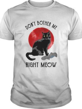Awesome Cat Dont Bother Me Right Meow shirt