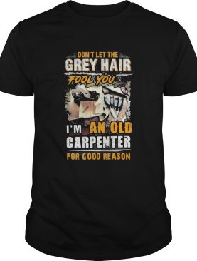 Dont let the grey hair fool you I am an old carpenter for good reason shirt