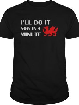 Dragon Ill Do It Now In A Minute shirt