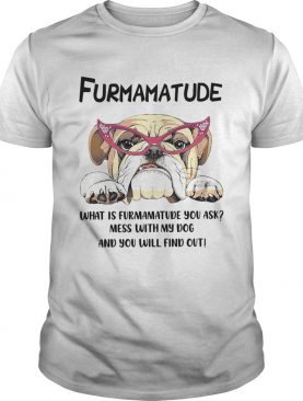 Furmamatude What Is Furmamatude You Ask Mess With My Dog And You Will Find Out shirt