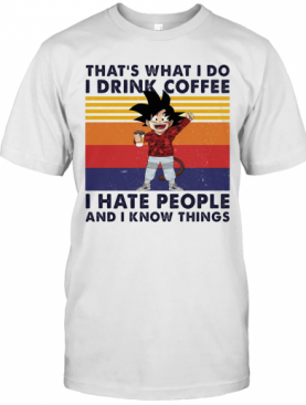 Goku That'S What I Do I Drink Coffee I Hate People And I Know Things Vintage Retro T-Shirt