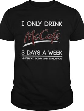 I Only Drink McCafe 3 Days A Week Yesterday Today And Tomorrow shirt
