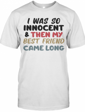 I Was So Innocent And Then My Best Friend Came Along Color T-Shirt