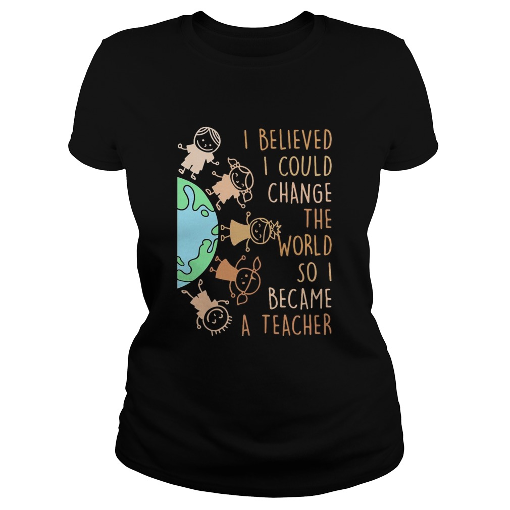 I believed I could change the world so I became a teacher baby Earth  Classic Ladies