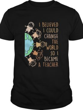 I believed I could change the world so I became a teacher baby Earth shirt