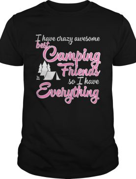 I have crazy awesome best camping friends so I have everything shirt