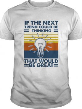 If The Next Trend Could Be Thinking That Would Be Great Science Vintage Retro shirt