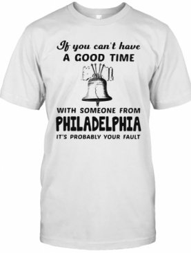 If You Can'T Have A Good Time With Someone From Philadelphia It'S Probably Your Fault T-Shirt