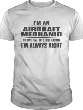 Im A Aircraft Mechanic To Save Time Lets Just Assume Im Always Right shirt
