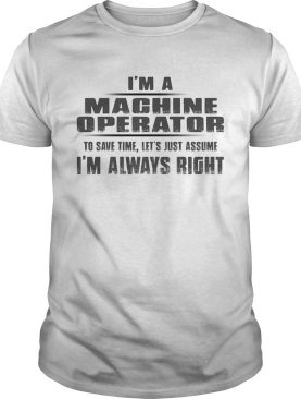 Im A Heavy Equipment Operator To Save Time Lets Just Assume Im Always Right shirt