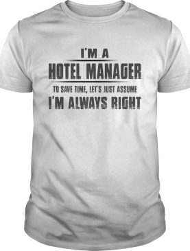 Im A Hotel Manager To Save Time Lets Just Assume Im Always Right shirt