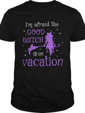 Im Afraid The Good Witch Is On Vacation shirt