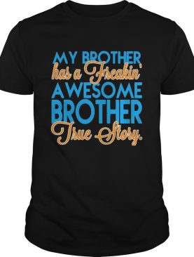 My brother has a freakin a wesome brother true story shirt