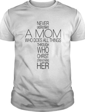 Never Underestimate A Mom Who Does All Things Through Who Christ Strengthens Her shirt