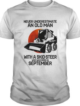 Never underestimate an old man with a skidsteer who was born in september shirt