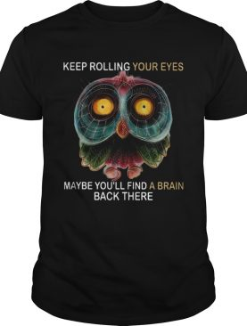 Owl Keep Rolling Your Eyes Maybe Youll Find A Brain Black There shirt