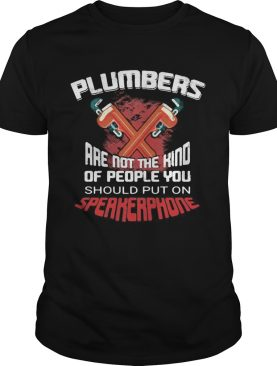 Plumbers are not the kind of people you should put on should put on speakerphone shirt