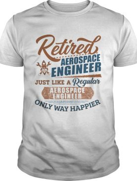 Retired Aerospace Engineer Just Like A Regular Aerospace Engineer Only Way Happier shirt