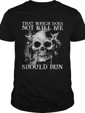 Skull that which does not kill me should run shirt