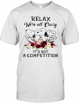 Snoopy Relax We'Re All Crazy It'S Not A Competition Flowers T-Shirt