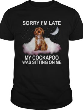 Sorry Im Late My Cockapoo Was Sitting On Me shirt