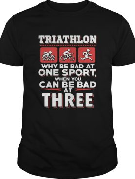 Triathlon why be bad at one sport when you can be bad at three black shirt
