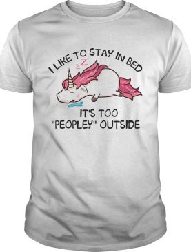 Unicorn i like to stay in bed its too peopley outside shirt