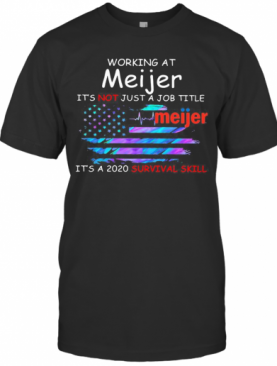 Working At Meijer It'S Not Just A Job Title It'S A 2020 Survival Skill American Flag Independence Day T-Shirt