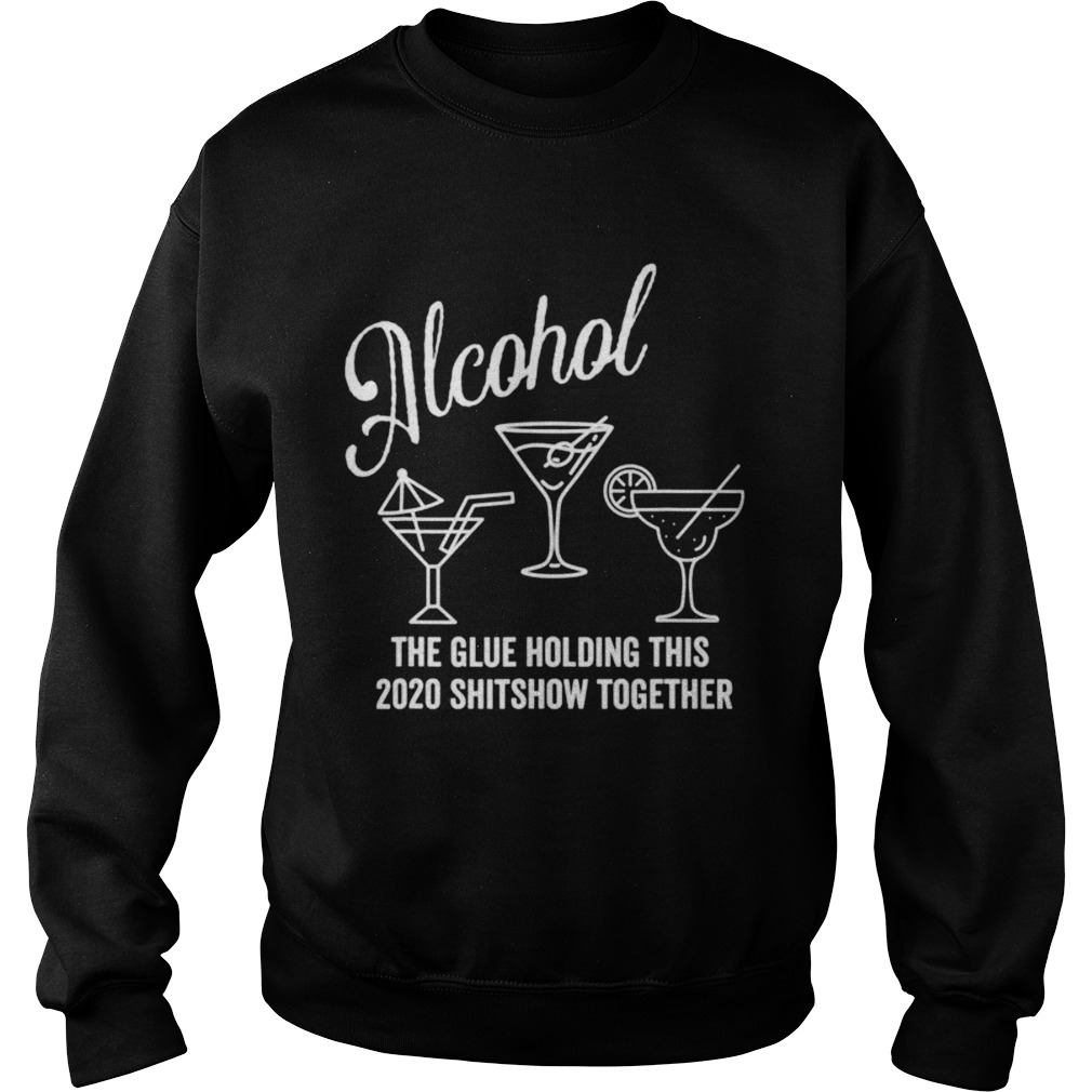 AlcoholThe Glue That Holds This 2020 Shitshow Together Sweatshirt